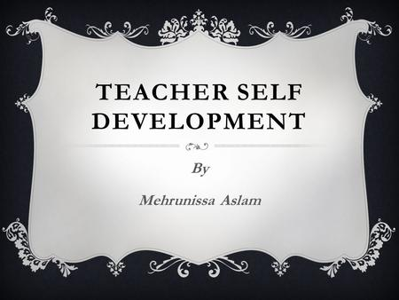 TEACHER SELF DEVELOPMENT By Mehrunissa Aslam. FACTORS TO DEVELOP PERSONALITY  PERSISTENCE  EMPATHY : imaginative experiencing  RATIONALITY : logical.