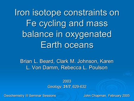 Iron isotope constraints on Fe cycling and mass balance in oxygenated Earth oceans Brian L. Beard, Clark M. Johnson, Karen L. Von Damm, Rebecca L. Poulson.