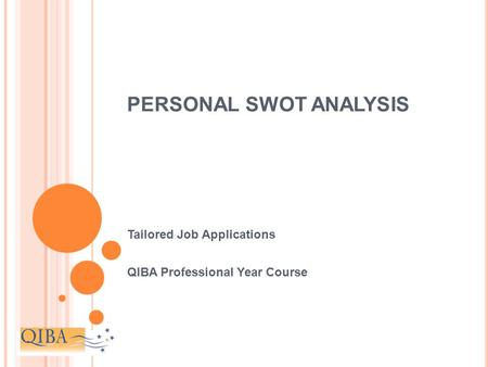 PERSONAL SWOT ANALYSIS Tailored Job Applications QIBA Professional Year Course.