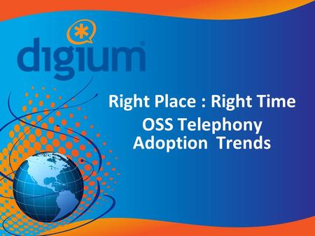 Right Place : Right Time OSS Telephony Adoption Trends.