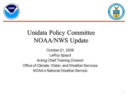 1 October 21, 2008 LeRoy Spayd Acting Chief Training Division Office of Climate, Water, and Weather Services NOAA's National Weather Service Unidata Policy.