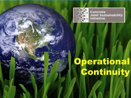Operational Continuity. The Concrete Joint Sustainability Initiative is a multi-association effort of the Concrete Industry supply chain to take unified.