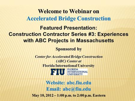 Welcome to Webinar on Accelerated Bridge Construction Featured Presentation: Construction Contractor Series #3: Experiences with ABC Projects in Massachusetts.