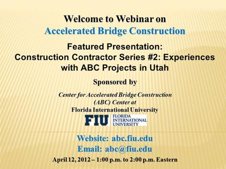 Welcome to Webinar on Accelerated Bridge Construction Featured Presentation: Construction Contractor Series #2: Experiences with ABC Projects in Utah Sponsored.