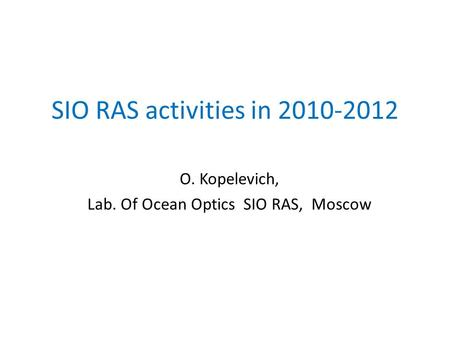 SIO RAS activities in 2010-2012 O. Kopelevich, Lab. Of Ocean Optics SIO RAS, Moscow.