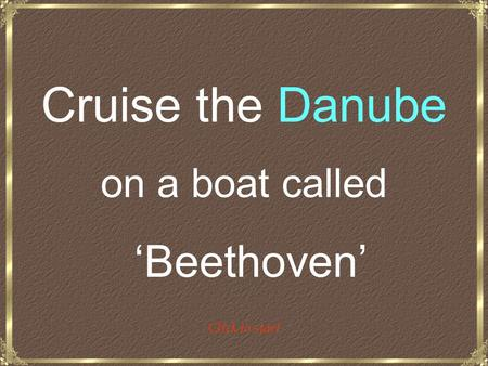 Cruise the Danube on a boat called 'Beethoven' Click to start.