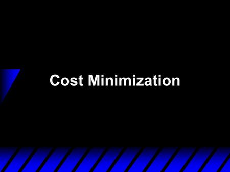 Cost Minimization.  A firm is a cost-minimizer if it produces any given output level y  0 at smallest possible total cost. u c(y) denotes the firm's.