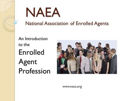 NAEA National Association of Enrolled Agents An Introduction to the Enrolled Agent Profession www.naea.org.
