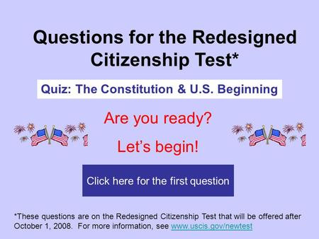 Click here for the first question Questions for the Redesigned Citizenship Test* Quiz: The Constitution & U.S. Beginning Are you ready? Let's begin! *These.
