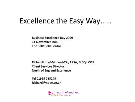 Excellence the Easy Way…… Business Excellence Day 2009 11 November 2009 The Sellafield Centre Richard Lloyd-Mullen MSc, FRSA, MCQI, CQP Client Services.