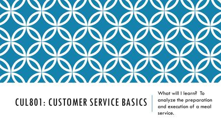 CUL801: CUSTOMER SERVICE BASICS What will I learn? To analyze the preparation and execution of a meal service.