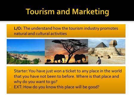  L/O: The understand how the tourism industry promotes natural and cultural activities  Starter: You have just won a ticket to any place in the world.