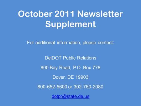 October 2011 Newsletter Supplement For additional information, please contact: DelDOT Public Relations 800 Bay Road, P.O. Box 778 Dover, DE 19903 800-652-5600.