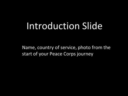 Introduction Slide Name, country of service, photo from the start of your Peace Corps journey.