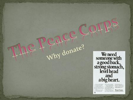 Why donate?. There are many ways to explain what the Peace Corps does. Basically, people volunteer their time to help striving countries with various.