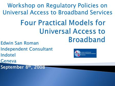 Edwin San Roman Independent Consultant IndotelGeneva September 8 th, 2008 Workshop on Regulatory Policies on Universal Access to Broadband Services.