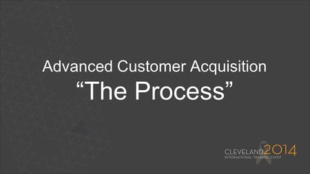 "Advanced Customer Acquisition ""The Process"". 2 Leaders Do Your Homework More Understanding = More Success Learn about your market and products Master."