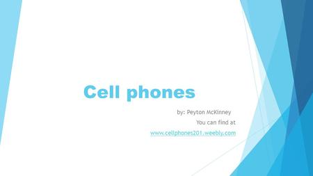 Cell phones by: Peyton McKinney You can find at www.cellphones201.weebly.com.