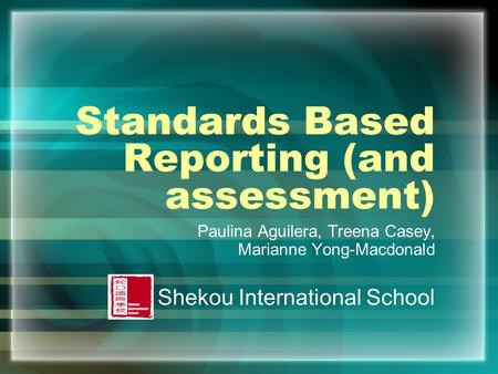 Standards Based Reporting (and assessment) Paulina Aguilera, Treena Casey, Marianne Yong-Macdonald Shekou International School.