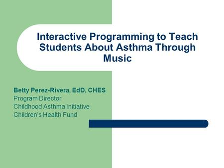 Interactive Programming to Teach Students About Asthma Through Music Betty Perez-Rivera, EdD, CHES Program Director Childhood Asthma Initiative Children's.