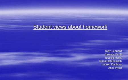 Student views about homework Toby Leonard Eleanor Scott Jessica Hollis Nima Habibzadeh Lauren Danbury Alice Ward.