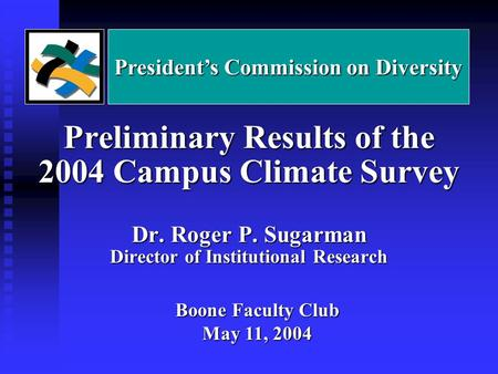 Preliminary Results of the 2004 Campus Climate Survey Dr. Roger P. Sugarman Director of Institutional Research Boone Faculty Club May 11, 2004 President's.