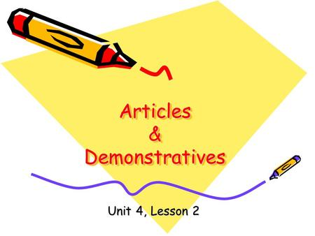 Articles & Demonstratives Unit 4, Lesson 2. Objectives Students will: Use articles and demonstrative adjectives correctly. Proofread for correct articles.