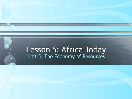 Lesson 5: Africa Today Unit 5: The Economy of Resources.