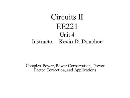 Circuits II EE221 Unit 4 Instructor: Kevin D. Donohue Complex Power, Power Conservation, Power Factor Correction, and Applications.