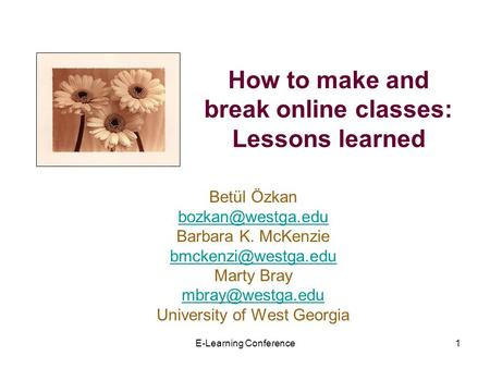 E-Learning Conference1 How to make and break online classes: Lessons learned Betül Özkan Barbara K. McKenzie Marty.
