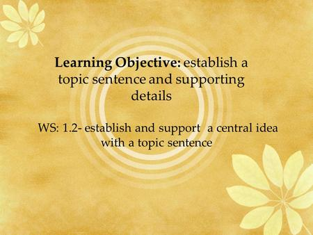 WS: 1.2- establish and support a central idea with a topic sentence Learning Objective: establish a topic sentence and supporting details.
