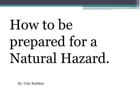 How to be prepared for a Natural Hazard. By: Caty Raddon.