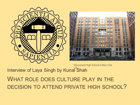 W HAT ROLE DOES CULTURE PLAY IN THE DECISION TO ATTEND PRIVATE HIGH SCHOOL ? Interview of Laya Singh by Kunal Shah Stuyvesant High School in New York City.