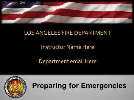 LOS ANGELES FIRE DEPARTMENT Instructor Name Here Department email Here Preparing for Emergencies.
