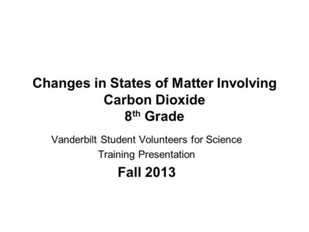 Changes in States of Matter Involving Carbon Dioxide 8 th Grade Vanderbilt Student Volunteers for Science Training Presentation Fall 2013.