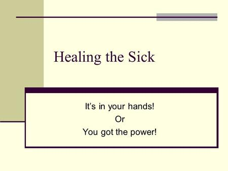 Healing the Sick It's in your hands! Or You got the power!