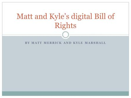 BY MATT MERRICK AND KYLE MARSHALL Matt and Kyle's digital Bill of Rights.