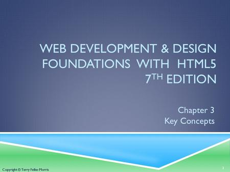 Copyright © Terry Felke-Morris WEB DEVELOPMENT & DESIGN FOUNDATIONS WITH HTML5 7 TH EDITION Chapter 3 Key Concepts 1 Copyright © Terry Felke-Morris.