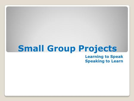 Small Group Projects Learning to Speak Speaking to Learn.