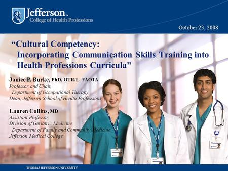 """Cultural Competency: Incorporating Communication Skills Training into Health Professions Curricula"" October 23, 2008 Janice P. Burke, PhD, OTR/L, FAOTA."