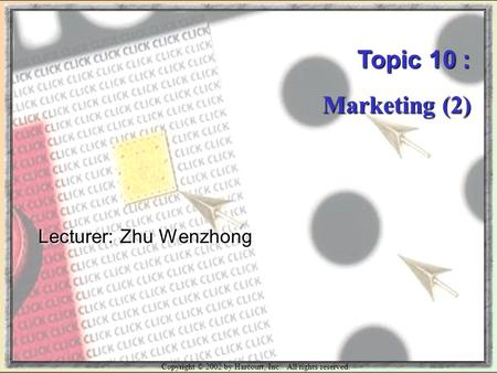 Copyright © 2002 by Harcourt, Inc. All rights reserved. Topic 10 : Marketing (2) Lecturer: Zhu Wenzhong.
