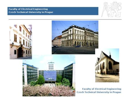 Faculty of Electrical Engineering Czech Technical University in Prague Faculty of Electrical Engineering Czech Technical University in Prague.