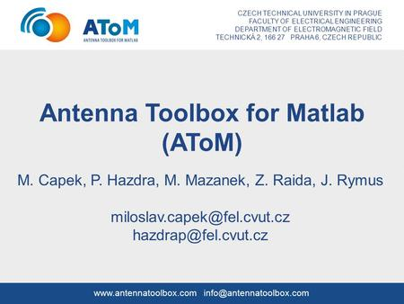 Antenna Toolbox for Matlab (AToM) M. Capek, P. Hazdra, M. Mazanek, Z. Raida, J. Rymus  CZECH TECHNICAL UNIVERSITY.