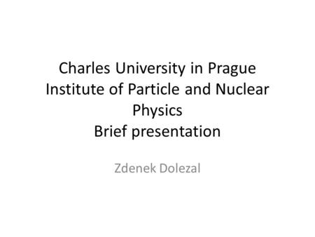 Charles University in Prague Institute of Particle and Nuclear Physics Brief presentation Zdenek Dolezal.