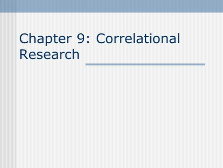 Chapter 9: Correlational Research. Chapter 9. Correlational Research Chapter Objectives  Distinguish between positive and negative bivariate correlations,