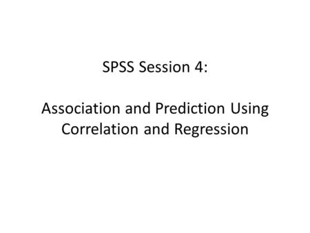 SPSS Session 4: Association and Prediction Using Correlation and Regression.