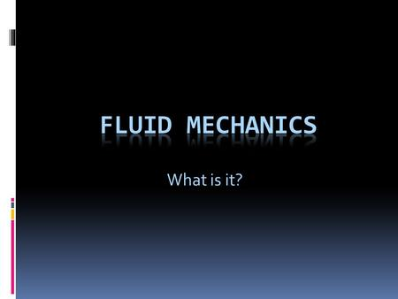 What is it?. Fluid Mechanics  The study of fluids and the forces on them.  What are fluids?