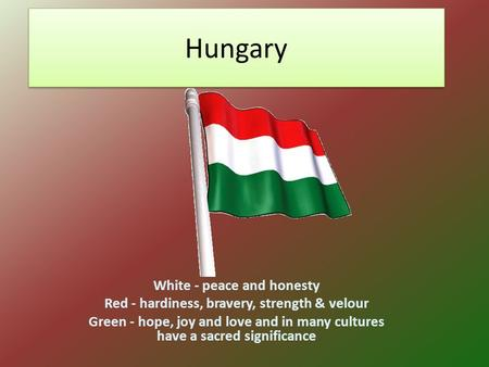 Hungary White - peace and honesty Red - hardiness, bravery, strength & velour Green - hope, joy and love and in many cultures have a sacred significance.