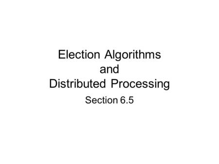 Election Algorithms and Distributed Processing Section 6.5.