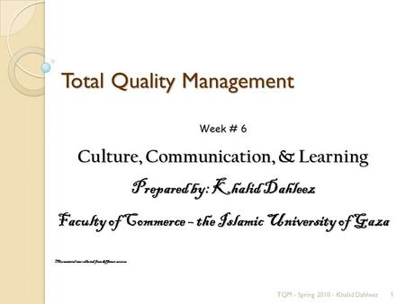 Total Quality Management TQM - Spring 2010 - Khalid Dahleez1 Week # 6 Culture, Communication, & Learning Prepared by: Khalid Dahleez Faculty of Commerce.